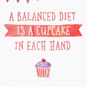 a balanced diet is a cupcake in each hand