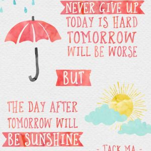 never give up, today is hard, tomorrow will be worse but the day after tomorrow will be sunshine