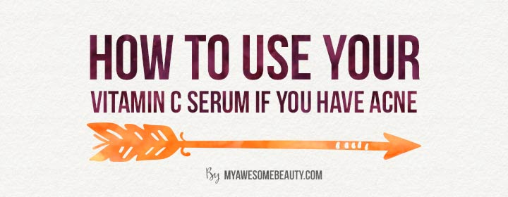 How to use your Vit C serum if you have acne