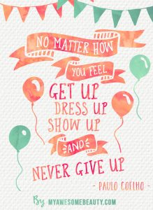 No matter how you feel, get up, dress up , show up and never give up