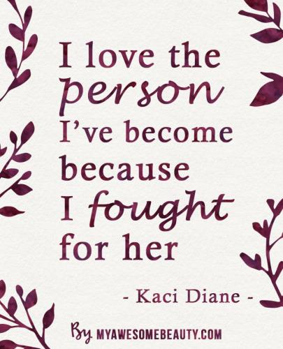I love the person I have become because I fought for her.