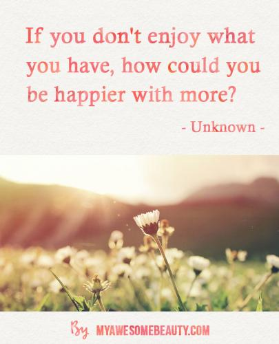 If you don't enjoy what you have, how could you be happier with more?