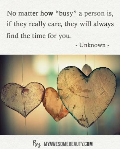 no matter how busy a person is, if they really care, they will always find the time for you